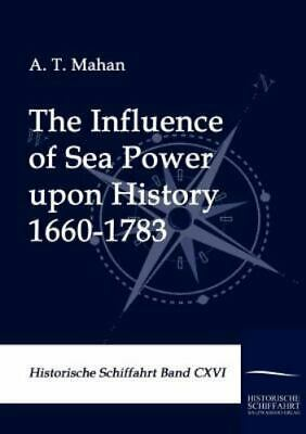 The Influence Of Sea Power Upon History 1660-1783: By A. T. Mahan
