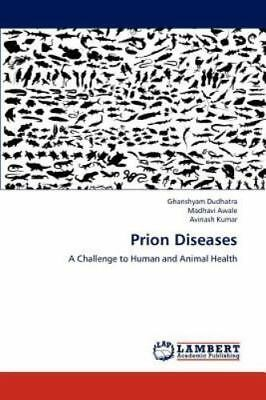 Prion Diseases: A Challenge To Human And Animal Health: By Ghanshyam Dudhatra...