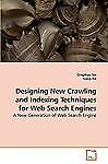 Designing New Crawling and Indexing Techniques for Web Search Engines: By Qin...