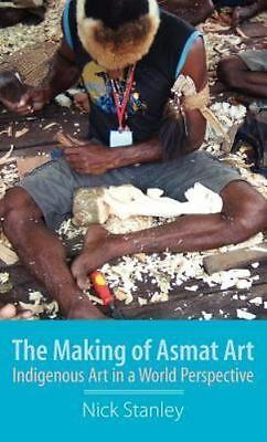 The Making Of Asmat Art: Indigenous Art In A World Perspective: By Nick Stanley