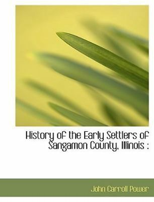 History of the Early Settlers of Sangamon County, Illinois: By John Carroll P...