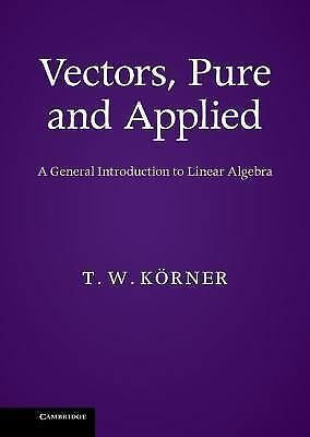 Vectors, Pure And Applied: A General Introduction To Linear Algebra: By T. W....