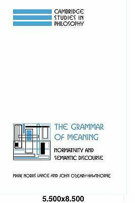 The Grammar of Meaning: Normativity and Semantic Discourse: By Lance, Mark No...