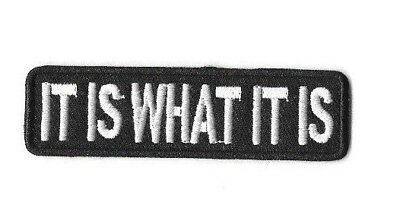 IT IS WHAT IT IS Iron on Patch Embroidered Costume Sew Craft Words Saying PT364
