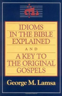 Idioms In The Bible Explained And A Key To The Original Gospels: By George M....