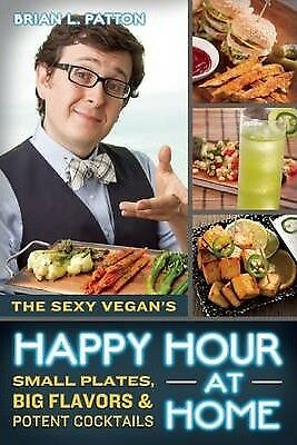 The Sexy Vegan's Happy Hour at Home: Small Plates, Big Flavors, and Potent...