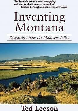 Inventing Montana: Dispatches from the Madison Valley by Ted Leeson...