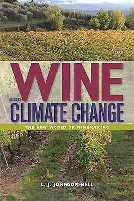 Wine and Climate Change: Winemaking in a New World by L J Johnson-Bell...