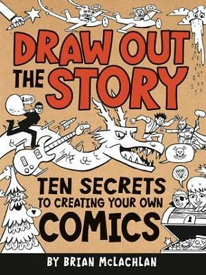 Draw Out the Story: Ten Secrets to Creating Your Own Comics by Brian...
