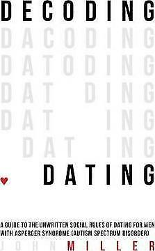 Decoding Dating: A Guide to the Unwritten Social Rules of Dating for Men with...