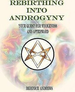 Rebirthing Into Androgyny: Your Quest for Wholeness and Afterward by Berenice...