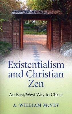 Existentialism and Christian Zen: An East/West Way to Christ by William A....