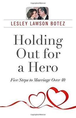 Holding Out for a Hero, Five Steps to Marriage Over 40 by Lesley Lawson Botez...
