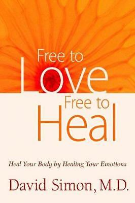 Freeto Love, Free to Heal: Heal Your Body by Healing Your Emotions by David...