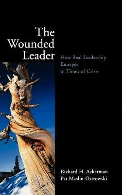The Wounded Leader: How Real Leadership Emerges in Times of Crisis by R.H....