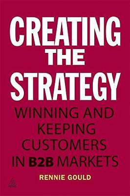 Creating the Strategy: Winning and Keeping Customers in B2B Markets by Rennie...