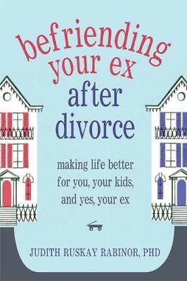 Befriending Your Ex After Divorce: Making Life Better for You, Your Kids,...