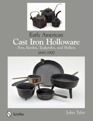 Early American Cast Iron Holloware 1645-1900: Pots, Kettles, Teakettles, and...