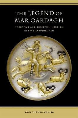 The Legend of Mar Qardagh: Narrative and Christian Heroism in Late Antique Ir...