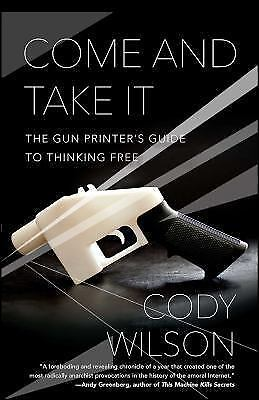 Come and Take It: The Gun Printer's Guide to Thinking Free: By Wilson, Cody