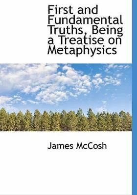 First and Fundamental Truths, Being a Treatise on Metaphysics: By James McCosh