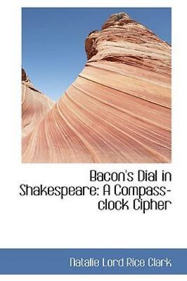 Bacon's Dial In Shakespeare: A Compass-Clock Cipher: By Natalie Lord Rice Clark