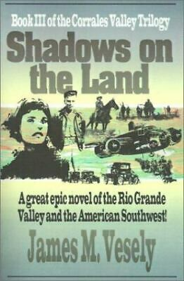 Shadows on the Land: A Novel of the Rio Grande Valley: By James M Vesely