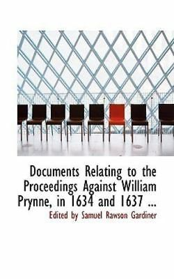 Documents Relating to the Proceedings Against William Prynne, in 1634 and 163...