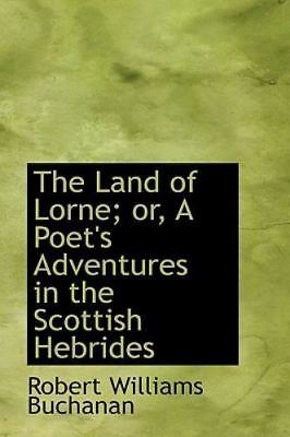 The Land Of Lorne; Or, A Poet's Adventures In The Scottish Hebrides: By Rober...