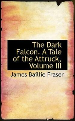 Dark Falcon. a Tale of the Attruck, Volume III: By James Baillie Fraser