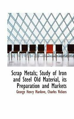 Scrap Metals; Study of Iron and Steel Old Material, Its Preparation and Marke...