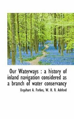 Our Waterways: A History of Inland Navigation Considered as a Branch of Water...
