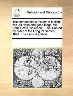 The Compendious History Of Foolish, Wicked, Wise And Good Kings. Viz. Saul, D...