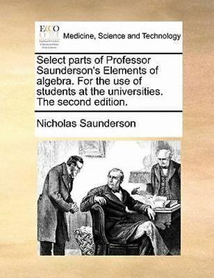 Select Parts Of Professor Saunderson's Elements Of Algebra. For The Use Of St...
