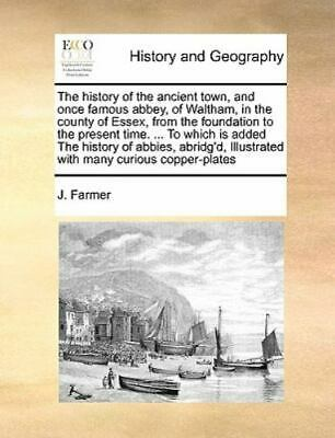 The History Of The Ancient Town, And Once Famous Abbey, Of Waltham, In The Co...