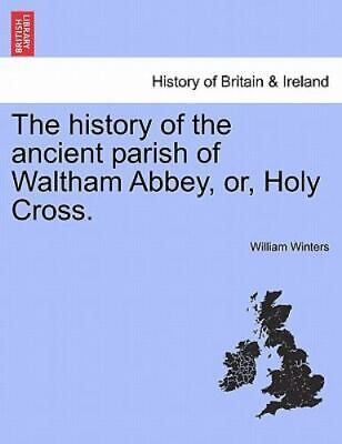 The History Of The Ancient Parish Of Waltham Abbey, Or, Holy Cross.: By Willi...
