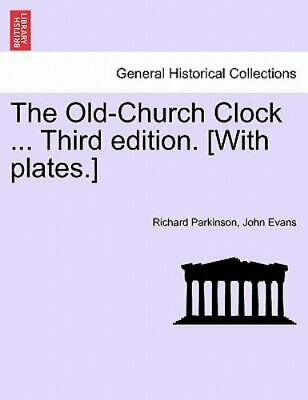 The Old-Church Clock ... Third Edition. [with Plates.]: By Richard Parkinson,...