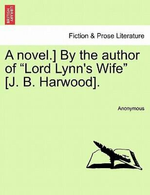 A Novel.] By The Author Of lord Lynn's Wife [j. B. Harwood].: By Anonymous