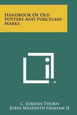 Handbook Of Old Pottery And Porcelain Marks: By C. Jordan Thorn