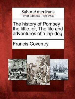 The History Of Pompey The Little, Or, The Life And Adventures Of A Lap-Dog.: ...