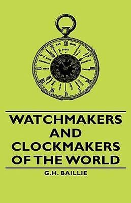 Watchmakers and Clockmakers of the World: By G H Baillie