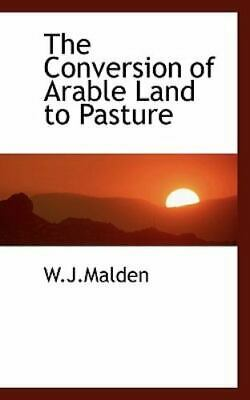 The Conversion Of Arable Land To Pasture: By W.J.Malden