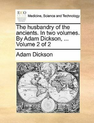 The Husbandry Of The Ancients. In Two Volumes. By Adam Dickson, ...  Volume 2...