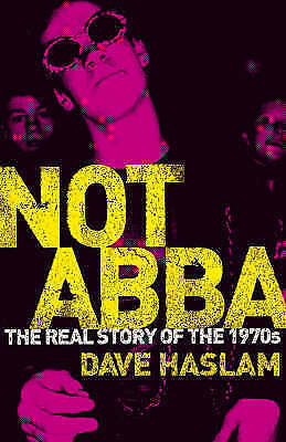 Not Abba: The Real Story of the 1970s, Haslam, Dave