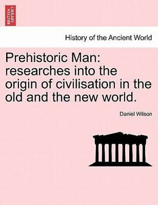 Prehistoric Man: Researches Into The Origin Of Civilisation In The Old And Th...