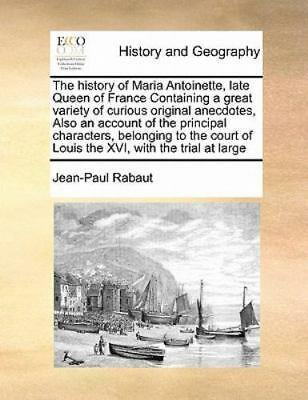 The History Of Maria Antoinette, Late Queen Of France Containing A Great Vari...