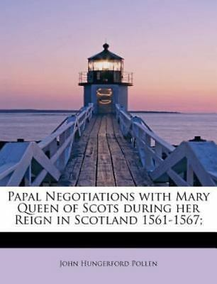Papal Negotiations With Mary Queen Of Scots During Her Reign In Scotland 1561...