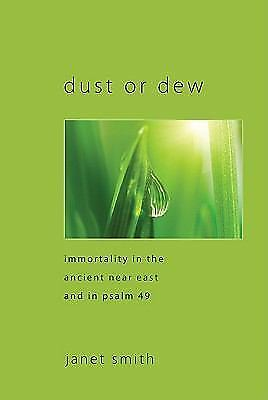 Dust Or Dew: Immortality In The Ancient Near East And In Psalm 49: By Janet K...