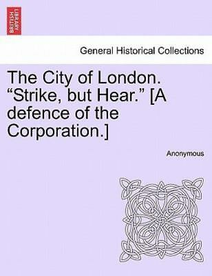 The City Of London. strike, But Hear. [a Defence Of The Corporation.]: By Ano...