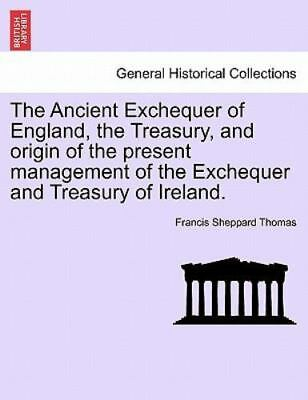 The Ancient Exchequer Of England, The Treasury, And Origin Of The Present Man...